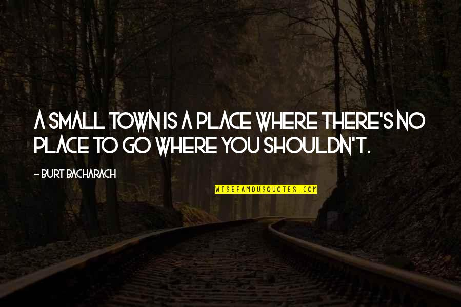 Burt Quotes By Burt Bacharach: A small town is a place where there's