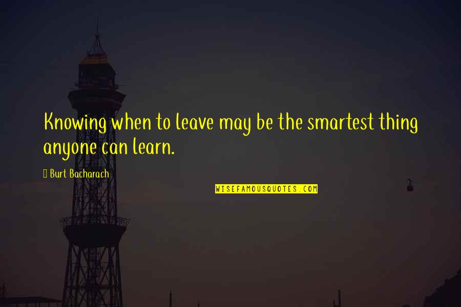 Burt Quotes By Burt Bacharach: Knowing when to leave may be the smartest