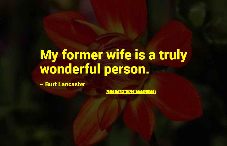 Burt Quotes By Burt Lancaster: My former wife is a truly wonderful person.