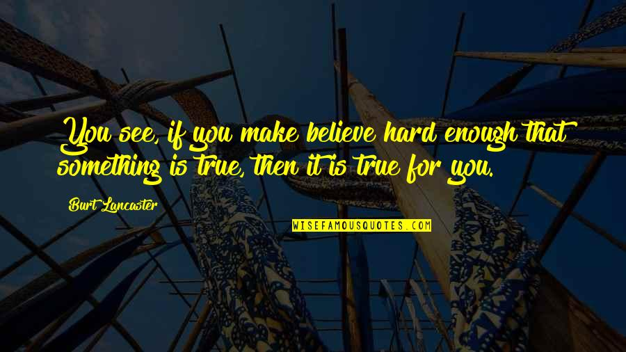 Burt Quotes By Burt Lancaster: You see, if you make believe hard enough