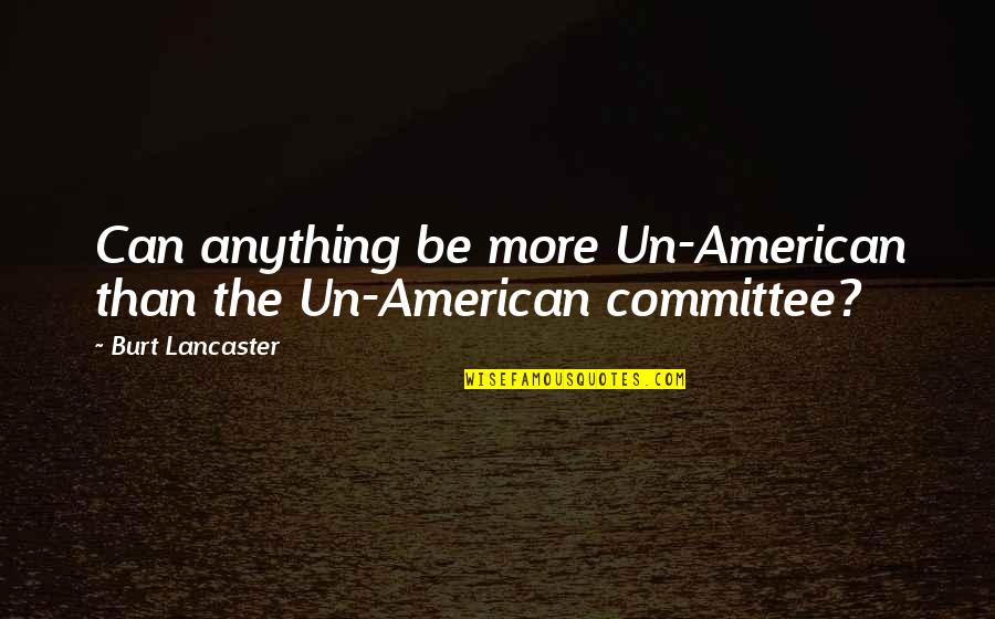 Burt Quotes By Burt Lancaster: Can anything be more Un-American than the Un-American