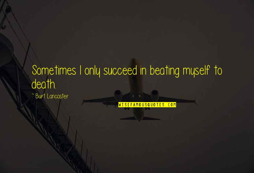 Burt Quotes By Burt Lancaster: Sometimes I only succeed in beating myself to