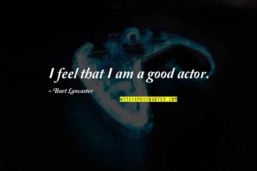 Burt Quotes By Burt Lancaster: I feel that I am a good actor.