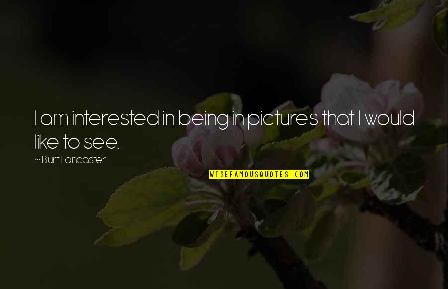 Burt Quotes By Burt Lancaster: I am interested in being in pictures that