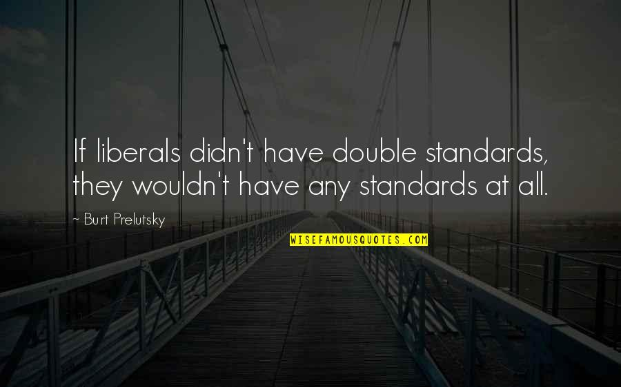 Burt Quotes By Burt Prelutsky: If liberals didn't have double standards, they wouldn't