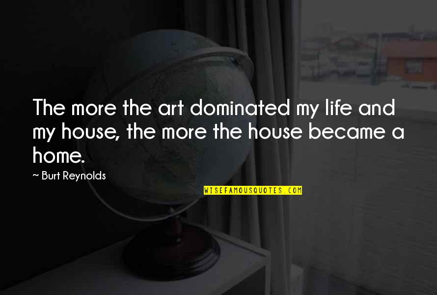 Burt Quotes By Burt Reynolds: The more the art dominated my life and