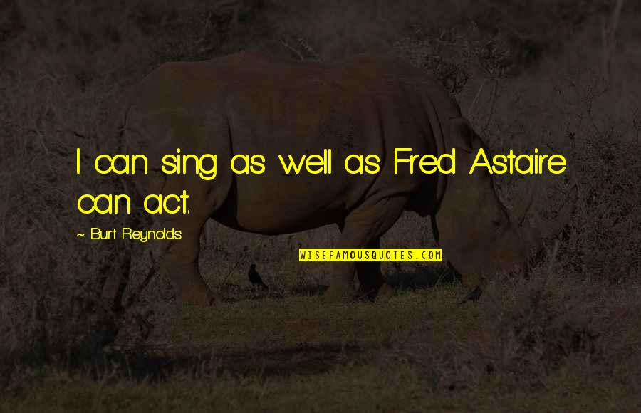 Burt Quotes By Burt Reynolds: I can sing as well as Fred Astaire