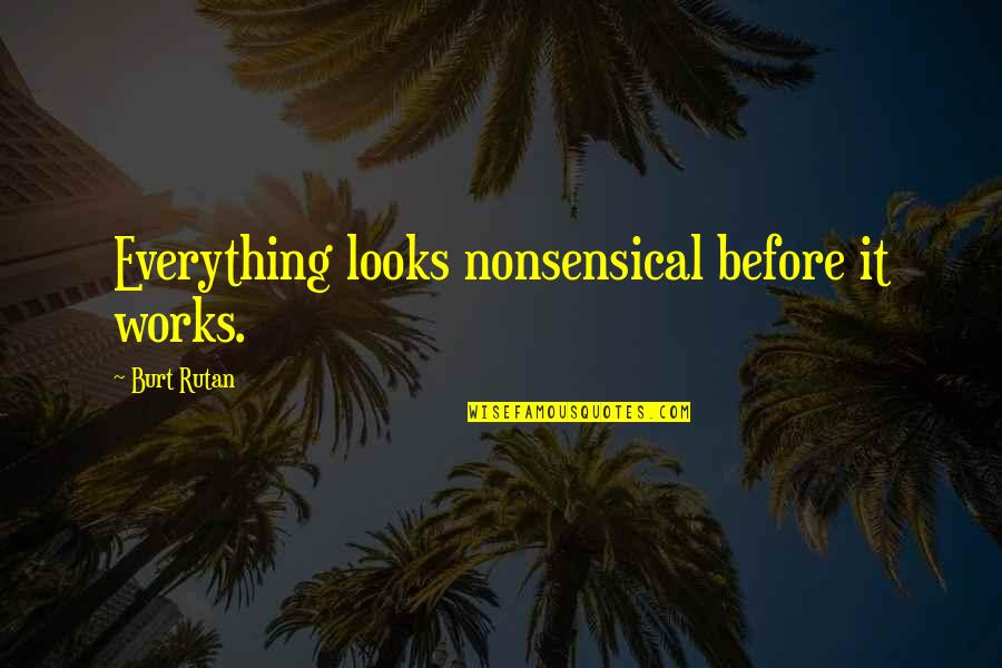 Burt Quotes By Burt Rutan: Everything looks nonsensical before it works.