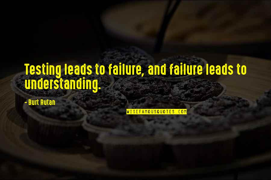 Burt Quotes By Burt Rutan: Testing leads to failure, and failure leads to