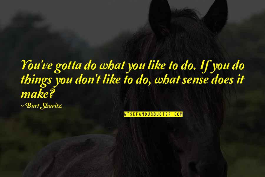 Burt Quotes By Burt Shavitz: You've gotta do what you like to do.