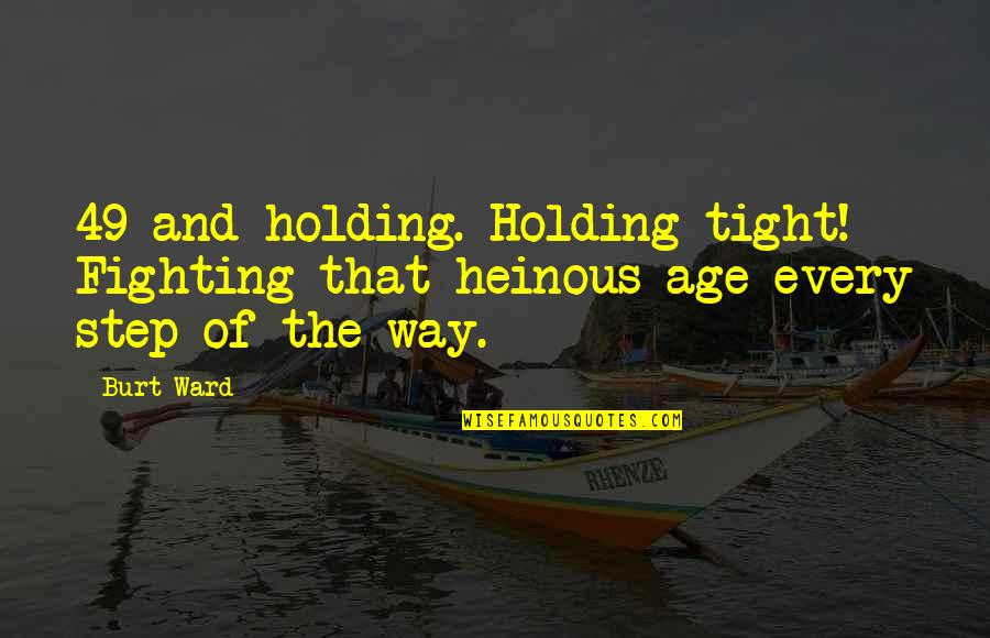 Burt Quotes By Burt Ward: 49 and holding. Holding tight! Fighting that heinous