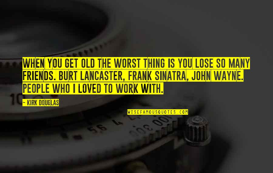 Burt Quotes By Kirk Douglas: When you get old the worst thing is