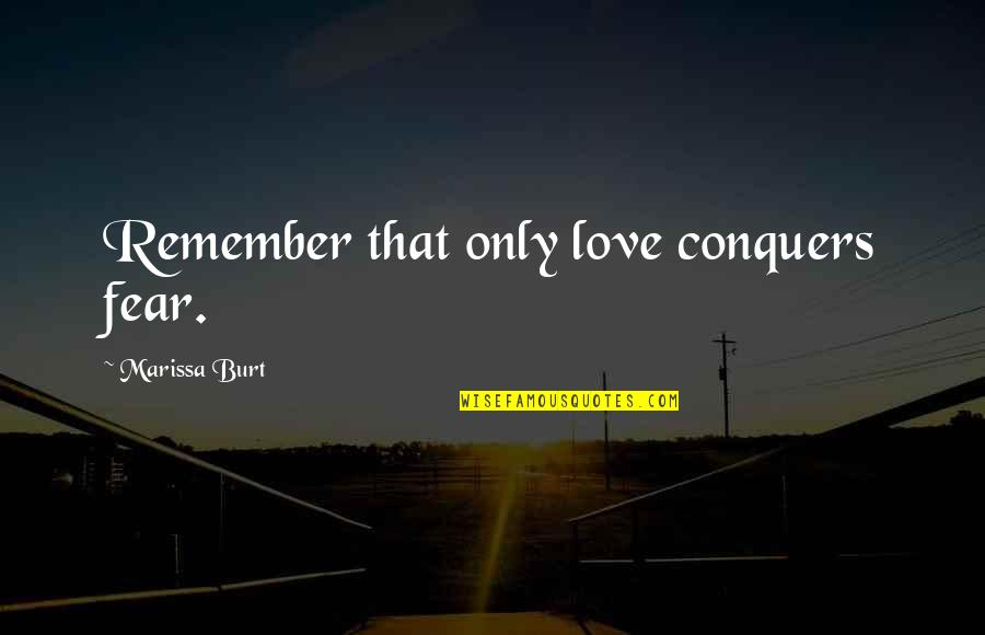 Burt Quotes By Marissa Burt: Remember that only love conquers fear.