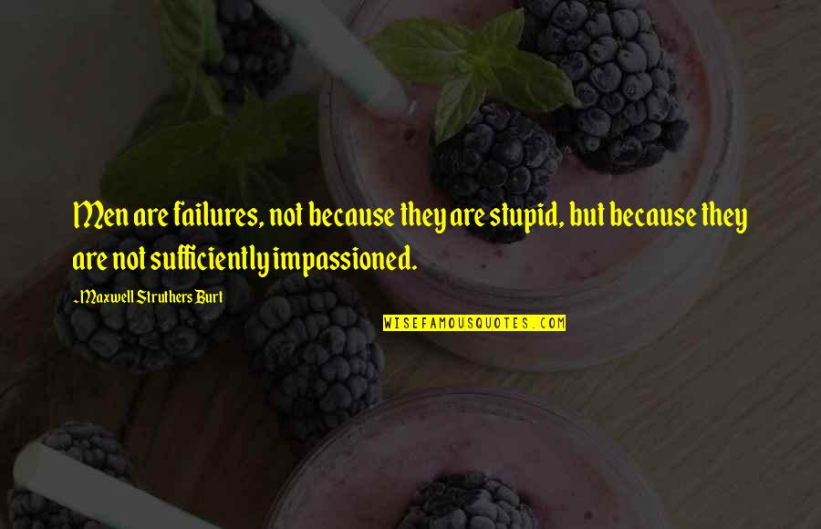 Burt Quotes By Maxwell Struthers Burt: Men are failures, not because they are stupid,