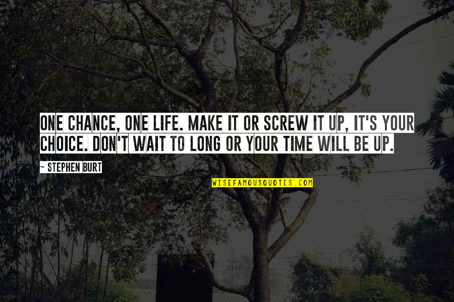 Burt Quotes By Stephen Burt: One chance, One life. Make it or screw