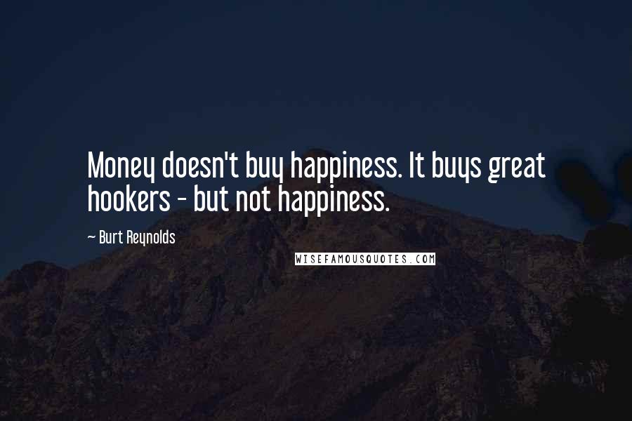 Burt Reynolds quotes: Money doesn't buy happiness. It buys great hookers - but not happiness.