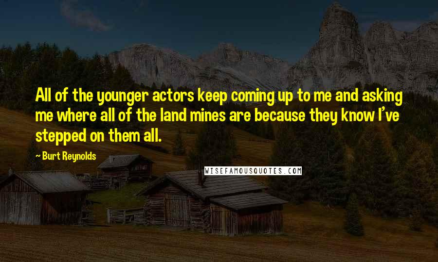 Burt Reynolds quotes: All of the younger actors keep coming up to me and asking me where all of the land mines are because they know I've stepped on them all.
