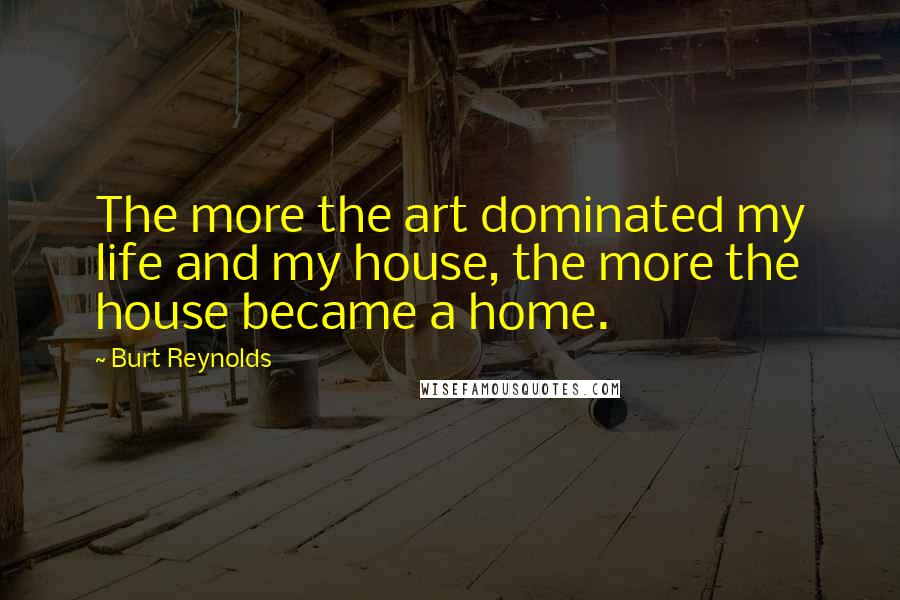Burt Reynolds quotes: The more the art dominated my life and my house, the more the house became a home.