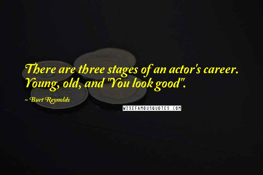 "Burt Reynolds quotes: There are three stages of an actor's career. Young, old, and ""You look good""."
