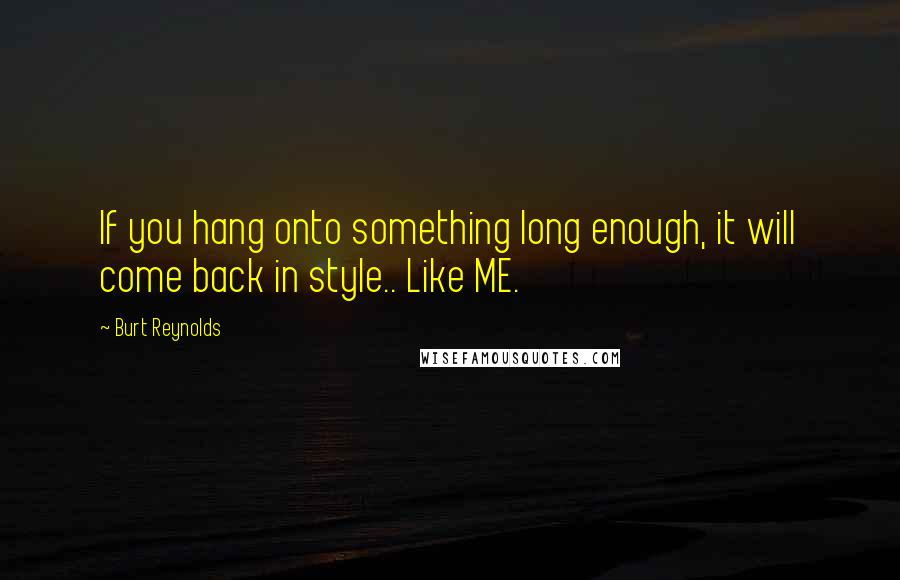 Burt Reynolds quotes: If you hang onto something long enough, it will come back in style.. Like ME.