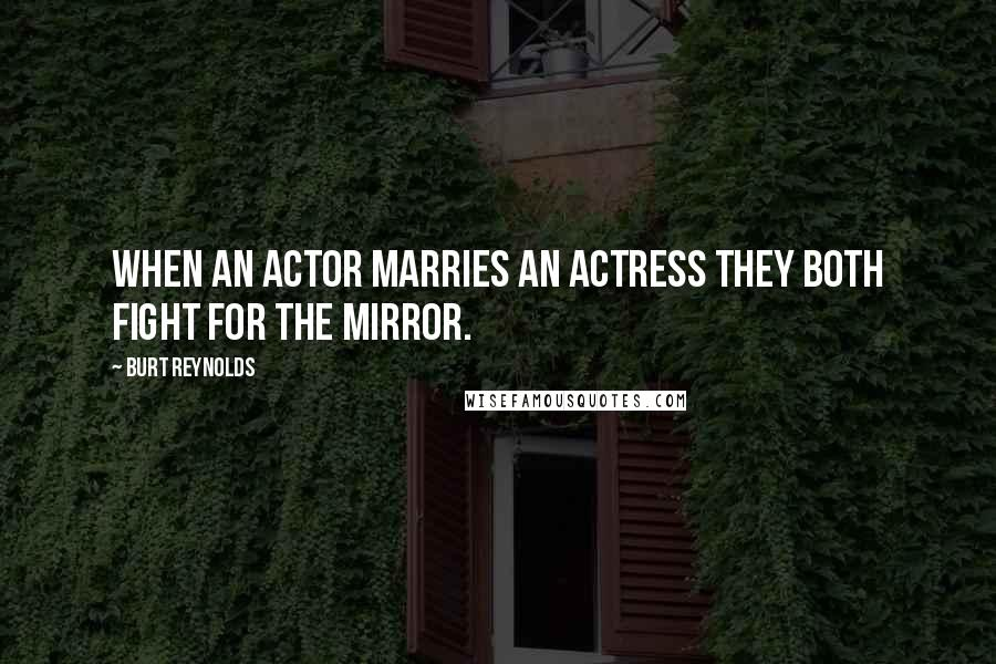 Burt Reynolds quotes: When an actor marries an actress they both fight for the mirror.