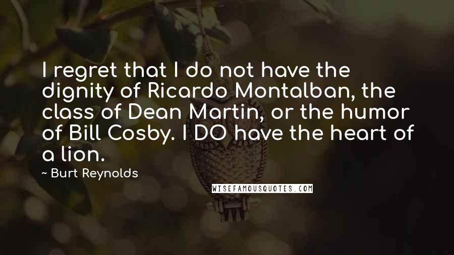 Burt Reynolds quotes: I regret that I do not have the dignity of Ricardo Montalban, the class of Dean Martin, or the humor of Bill Cosby. I DO have the heart of a