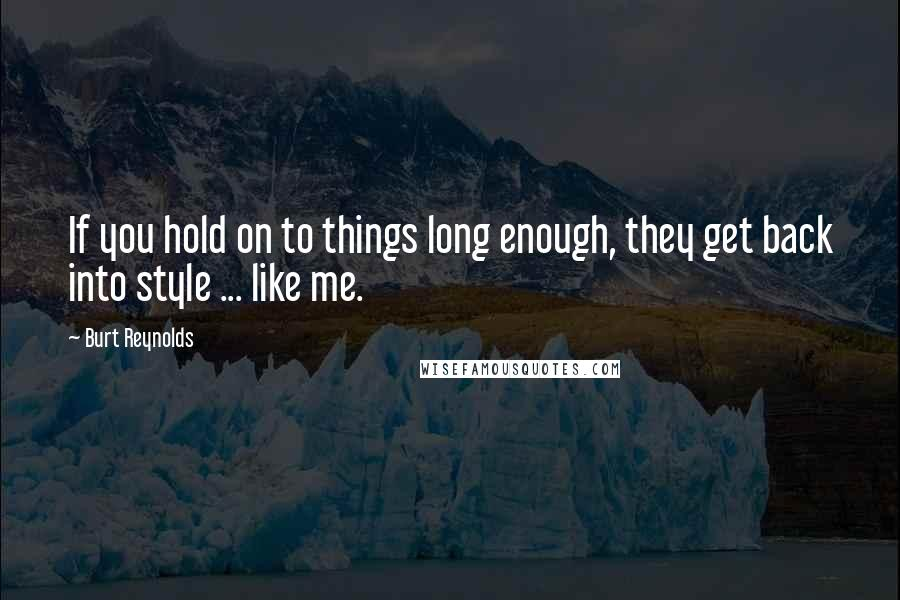 Burt Reynolds quotes: If you hold on to things long enough, they get back into style ... like me.