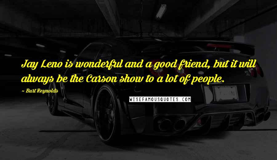 Burt Reynolds quotes: Jay Leno is wonderful and a good friend, but it will always be the Carson show to a lot of people.