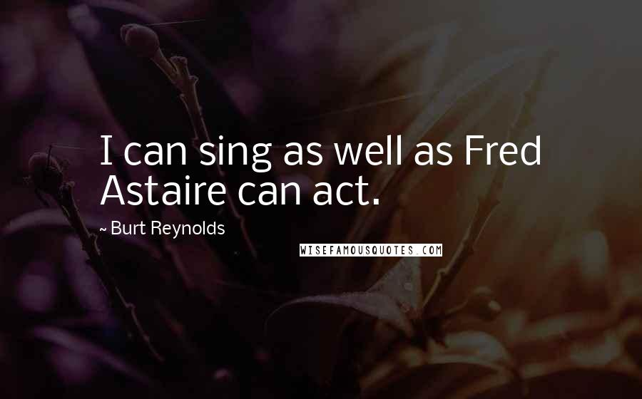 Burt Reynolds quotes: I can sing as well as Fred Astaire can act.