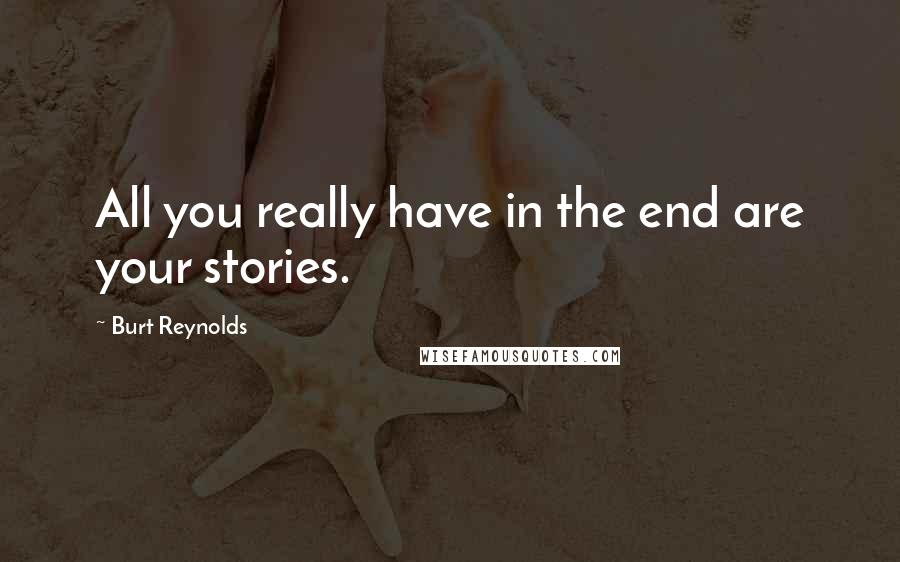 Burt Reynolds quotes: All you really have in the end are your stories.