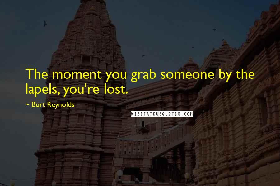 Burt Reynolds quotes: The moment you grab someone by the lapels, you're lost.
