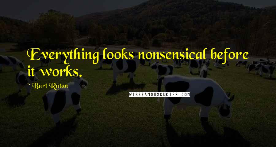 Burt Rutan quotes: Everything looks nonsensical before it works.