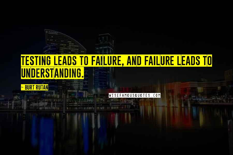 Burt Rutan quotes: Testing leads to failure, and failure leads to understanding.