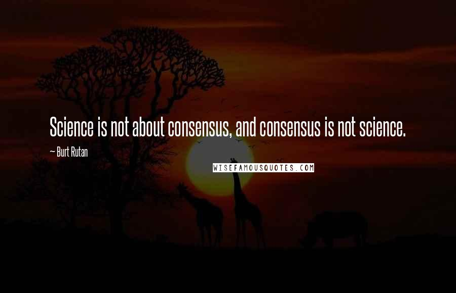 Burt Rutan quotes: Science is not about consensus, and consensus is not science.