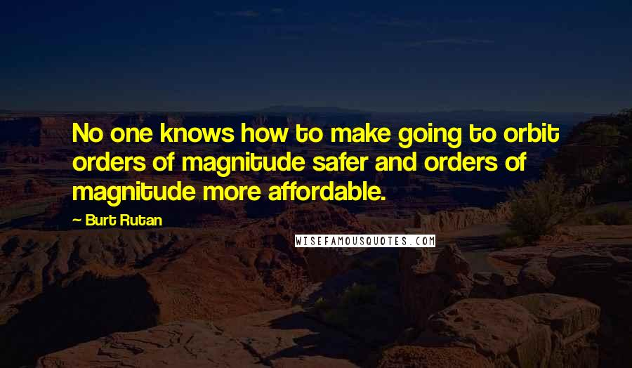 Burt Rutan quotes: No one knows how to make going to orbit orders of magnitude safer and orders of magnitude more affordable.
