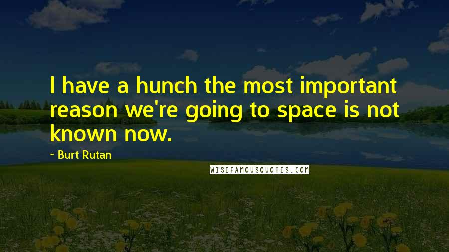Burt Rutan quotes: I have a hunch the most important reason we're going to space is not known now.
