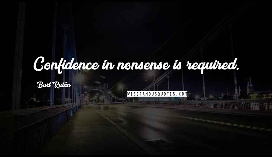 Burt Rutan quotes: Confidence in nonsense is required.