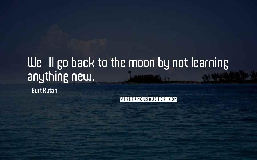 Burt Rutan quotes: We'll go back to the moon by not learning anything new.