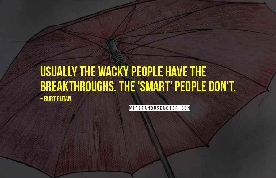Burt Rutan quotes: Usually the wacky people have the breakthroughs. The 'smart' people don't.
