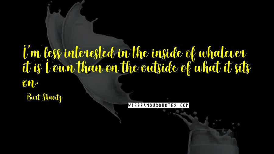 Burt Shavitz quotes: I'm less interested in the inside of whatever it is I own than on the outside of what it sits on.