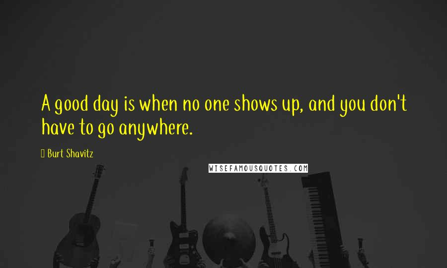 Burt Shavitz quotes: A good day is when no one shows up, and you don't have to go anywhere.