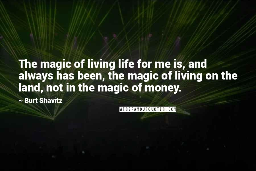 Burt Shavitz quotes: The magic of living life for me is, and always has been, the magic of living on the land, not in the magic of money.