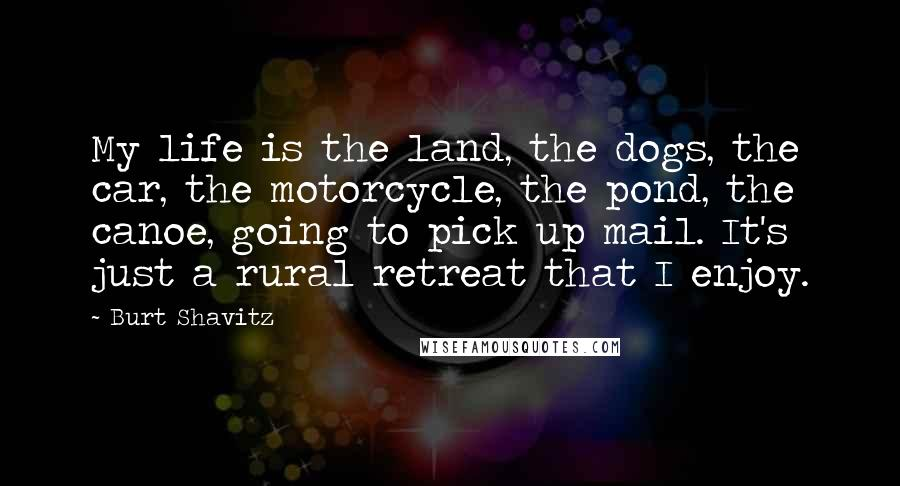 Burt Shavitz quotes: My life is the land, the dogs, the car, the motorcycle, the pond, the canoe, going to pick up mail. It's just a rural retreat that I enjoy.