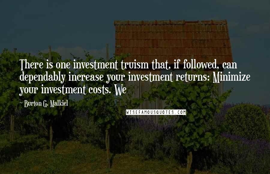 Burton G. Malkiel quotes: There is one investment truism that, if followed, can dependably increase your investment returns: Minimize your investment costs. We