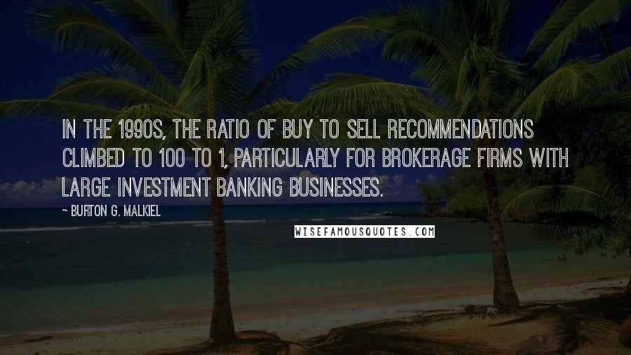 Burton G. Malkiel quotes: In the 1990s, the ratio of buy to sell recommendations climbed to 100 to 1, particularly for brokerage firms with large investment banking businesses.