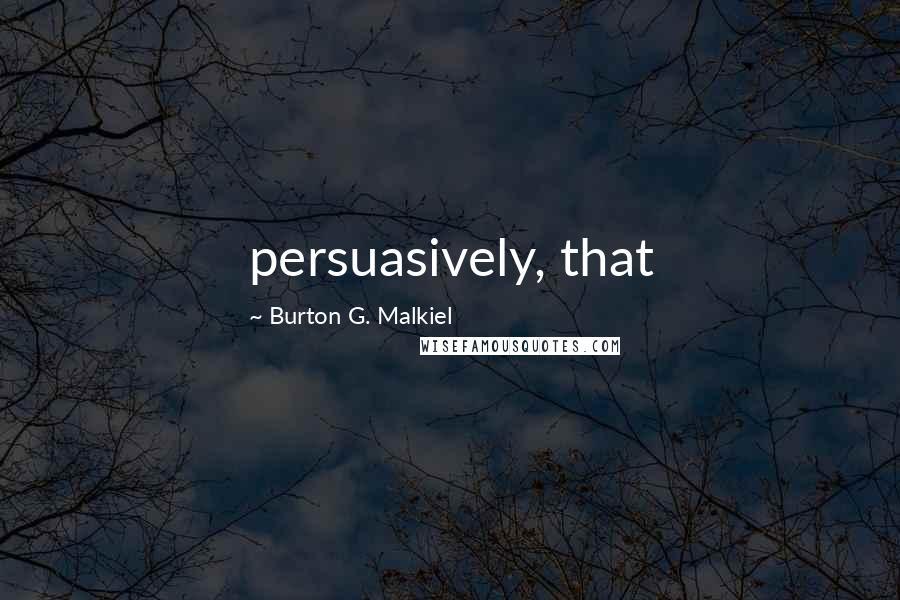 Burton G. Malkiel quotes: persuasively, that