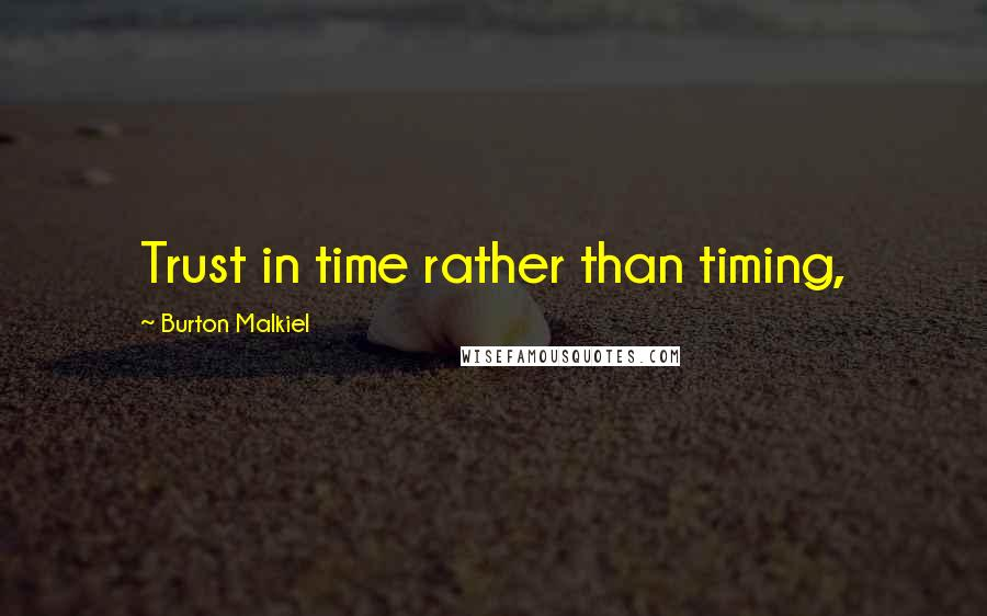 Burton Malkiel quotes: Trust in time rather than timing,