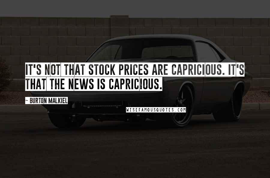 Burton Malkiel quotes: It's not that stock prices are capricious. It's that the news is capricious.