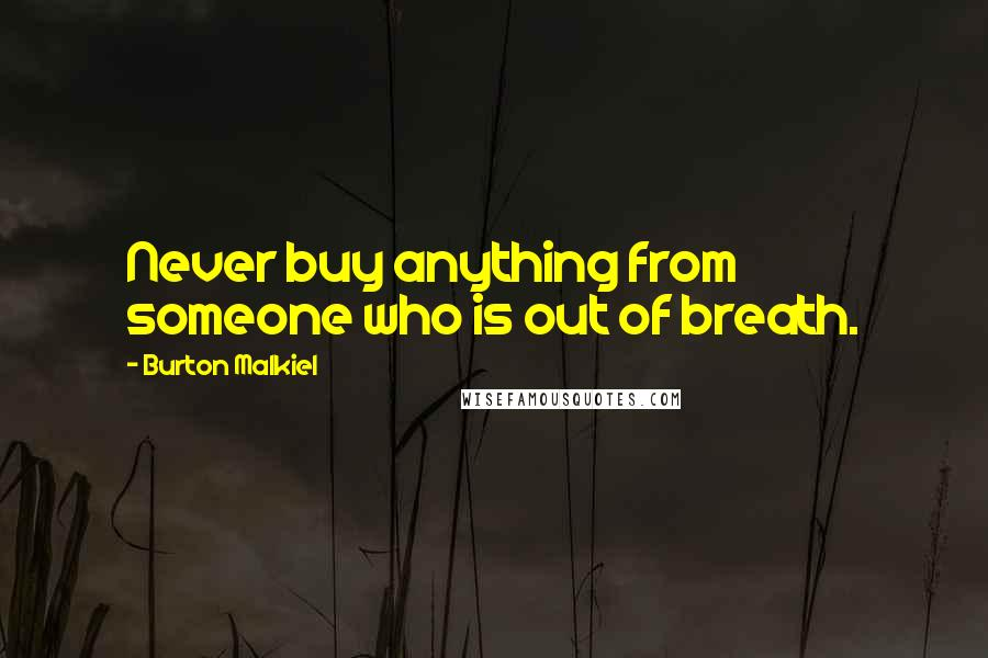 Burton Malkiel quotes: Never buy anything from someone who is out of breath.
