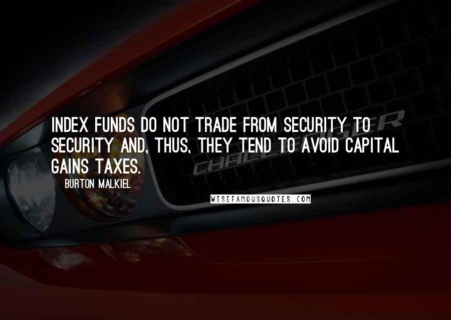 Burton Malkiel quotes: Index funds do not trade from security to security and, thus, they tend to avoid capital gains taxes.
